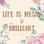 Life is Messy & Brilliant